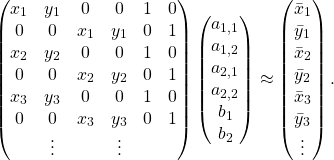 \begin{equation*} \begin{pmatrix} x_{1} & y_{1} & 0 & 0 & 1 & 0 \\ 0 & 0 & x_{1} & y_{1} & 0 & 1 \\ x_{2} & y_{2} & 0 & 0 & 1 & 0 \\ 0 & 0 & x_{2} & y_{2} & 0 & 1 \\ x_{3} & y_{3} & 0 & 0 & 1 & 0 \\ 0 & 0 & x_{3} & y_{3} & 0 & 1 \\ & \vdots & & \vdots & \\ \end{pmatrix} \begin{pmatrix} a_{1,1}\\ a_{1,2}\\ a_{2,1}\\ a_{2,2}\\ b_{1}\\ b_{2}\\ \end{pmatrix} \approx \begin{pmatrix} \bar{x}_{1} \\ \bar{y}_{1} \\ \bar{x}_{2} \\ \bar{y}_{2} \\ \bar{x}_{3} \\ \bar{y}_{3} \\ \vdots \\ \end{pmatrix}. \end{equation*}
